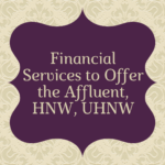 Financial Services to Offer the Affluent, HNW, UHNW