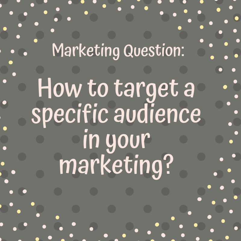 Marketing Question: how to target a specific audience in your marketing?