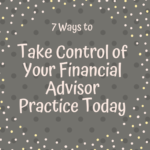 7 ways to take control of your financial advisor practice today