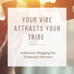 your vibe attracts your tribe - authentic blogging for financial advisors